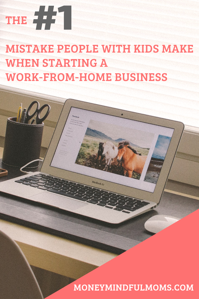 The biggest mistake people with kids make when starting a work-from-home business
